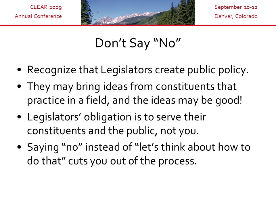 CLEAR 2009 Annual Conference September 10-12 Denver, Colorado Don't Say No Recognize that Legislators create public policy.