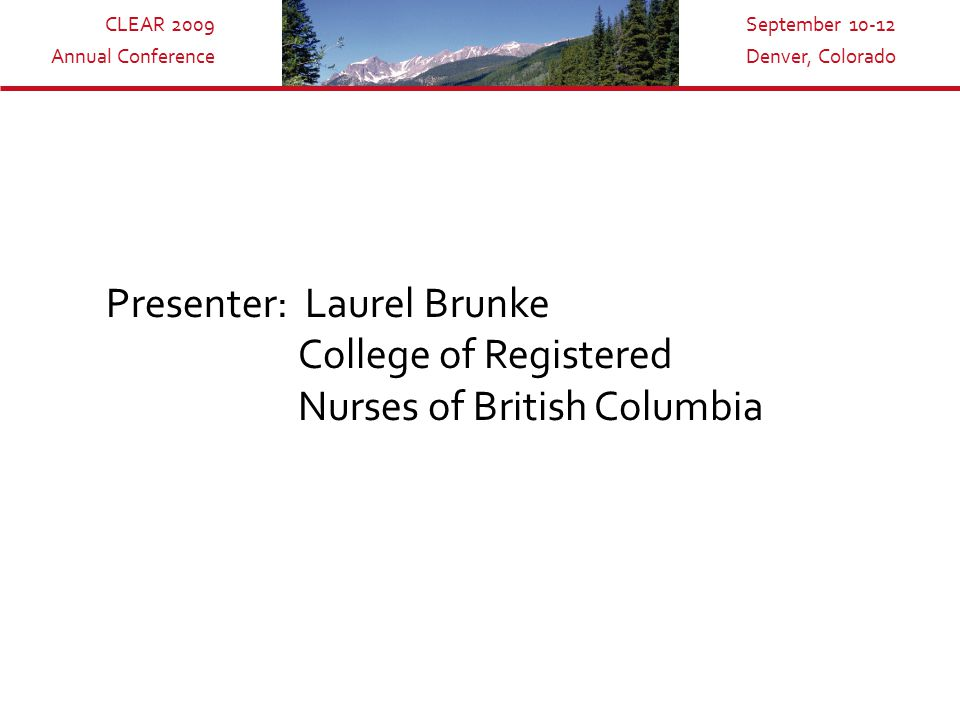 CLEAR 2009 Annual Conference September 10-12 Denver, Colorado Presenter: Laurel Brunke College of Registered Nurses of British Columbia