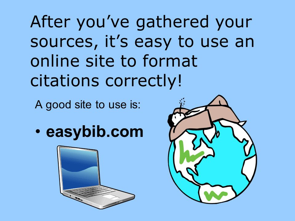 After you've gathered your sources, it's easy to use an online site to format citations correctly! A good site to use is: easybib.com