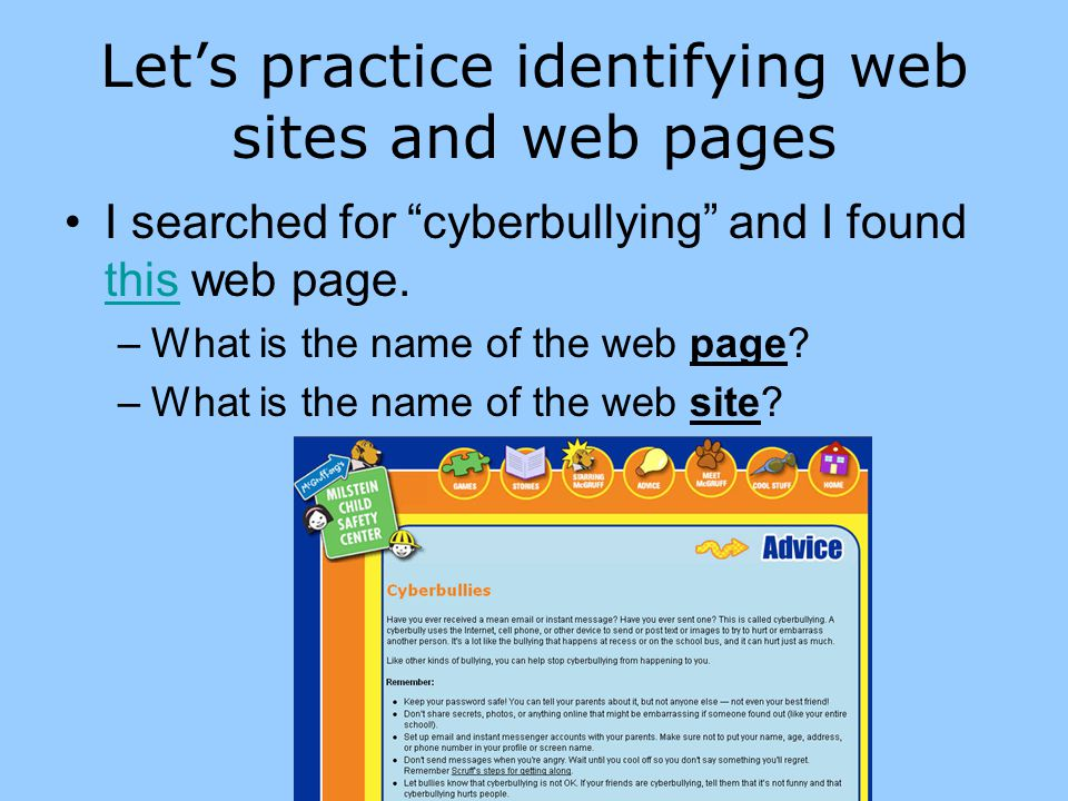 The web page The web page title is Cyberbullies ( Advice is the section title; Cyberbullies is the page title) Advice is a section or layer in the website Title of page Keep in mind: This is NOT the name of the web site.