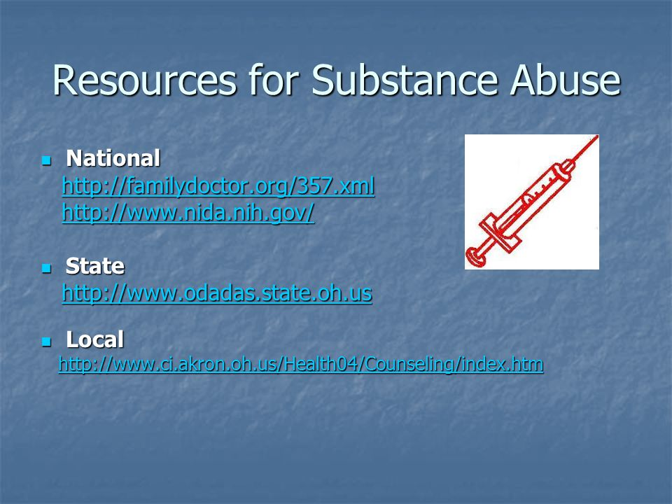 Resources for Substance Abuse National National http://familydoctor.org/357.xml http://familydoctor.org/357.xmlhttp://familydoctor.org/357.xml http://www.nida.nih.gov/ http://www.nida.nih.gov/http://www.nida.nih.gov/ State State http://www.odadas.state.oh.us http://www.odadas.state.oh.ushttp://www.odadas.state.oh.us Local Local http://www.ci.akron.oh.us/Health04/Counseling/index.htm http://www.ci.akron.oh.us/Health04/Counseling/index.htmhttp://www.ci.akron.oh.us/Health04/Counseling/index.htm