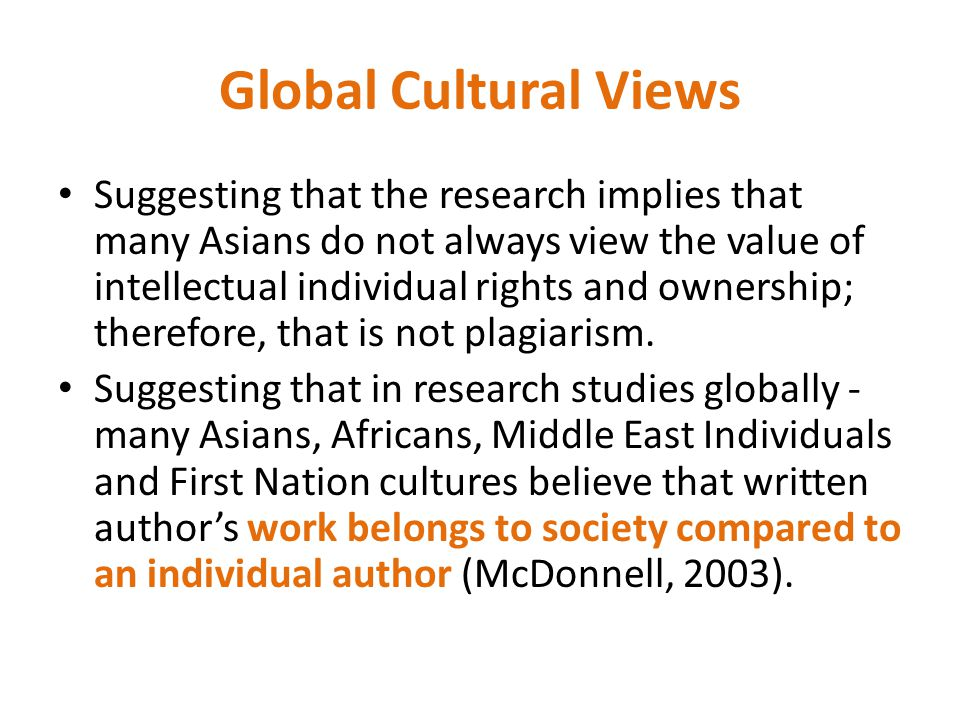 Global Cultural Views Suggesting that the research implies that many Asians do not always view the value of intellectual individual rights and ownership; therefore, that is not plagiarism.