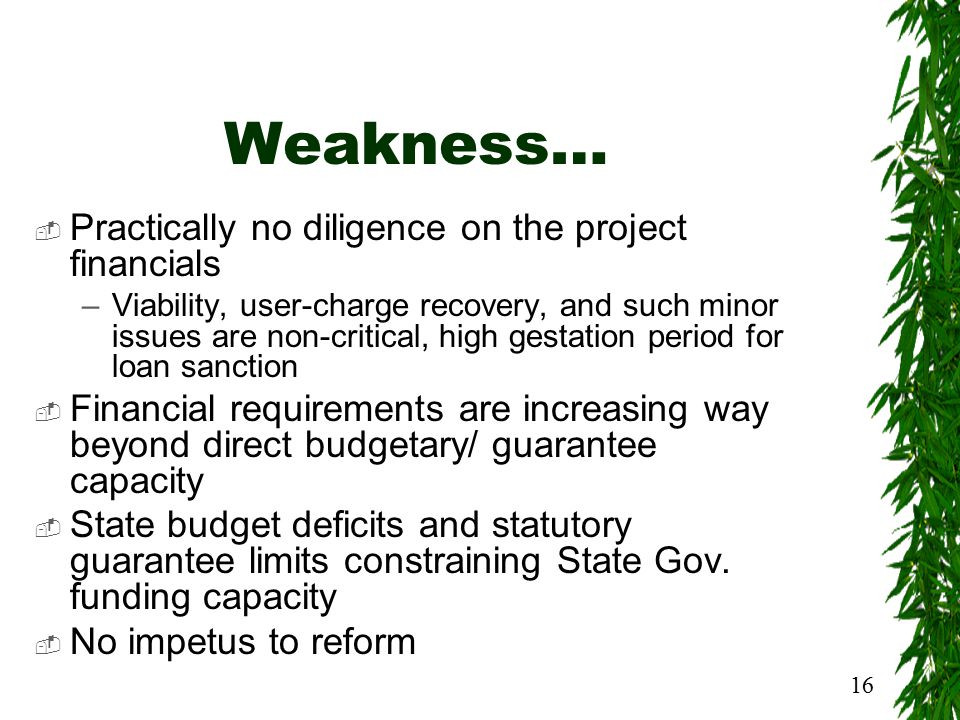 16 Weakness…  Practically no diligence on the project financials –Viability, user-charge recovery, and such minor issues are non-critical, high gestation period for loan sanction  Financial requirements are increasing way beyond direct budgetary/ guarantee capacity  State budget deficits and statutory guarantee limits constraining State Gov.