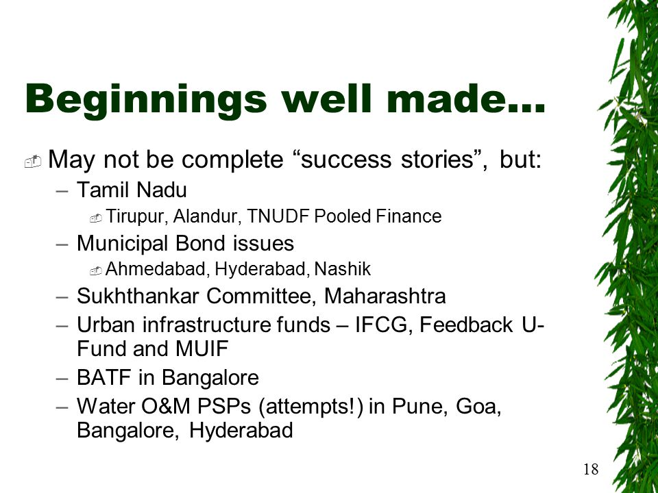 18 Beginnings well made…  May not be complete success stories , but: –Tamil Nadu  Tirupur, Alandur, TNUDF Pooled Finance –Municipal Bond issues  Ahmedabad, Hyderabad, Nashik –Sukhthankar Committee, Maharashtra –Urban infrastructure funds – IFCG, Feedback U- Fund and MUIF –BATF in Bangalore –Water O&M PSPs (attempts!) in Pune, Goa, Bangalore, Hyderabad