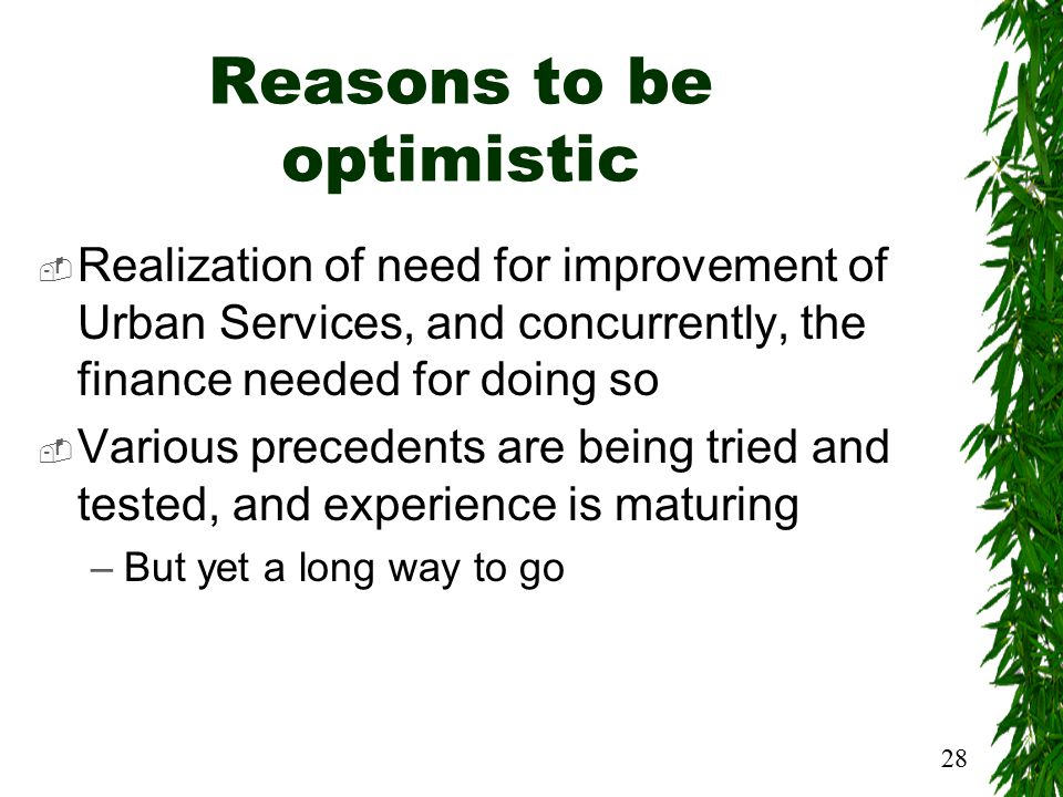 28 Reasons to be optimistic  Realization of need for improvement of Urban Services, and concurrently, the finance needed for doing so  Various precedents are being tried and tested, and experience is maturing –But yet a long way to go