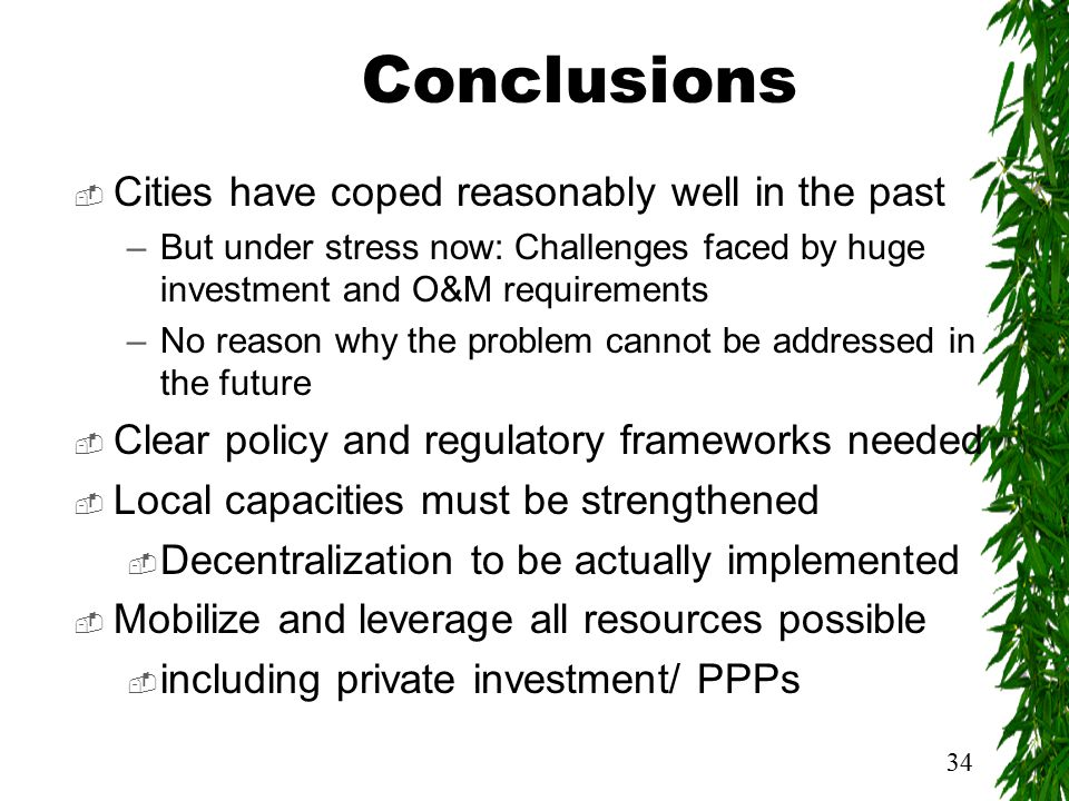 34 Conclusions  Cities have coped reasonably well in the past –But under stress now: Challenges faced by huge investment and O&M requirements –No reason why the problem cannot be addressed in the future  Clear policy and regulatory frameworks needed  Local capacities must be strengthened  Decentralization to be actually implemented  Mobilize and leverage all resources possible  including private investment/ PPPs