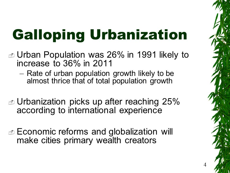 4 Galloping Urbanization  Urban Population was 26% in 1991 likely to increase to 36% in 2011 –Rate of urban population growth likely to be almost thrice that of total population growth  Urbanization picks up after reaching 25% according to international experience  Economic reforms and globalization will make cities primary wealth creators