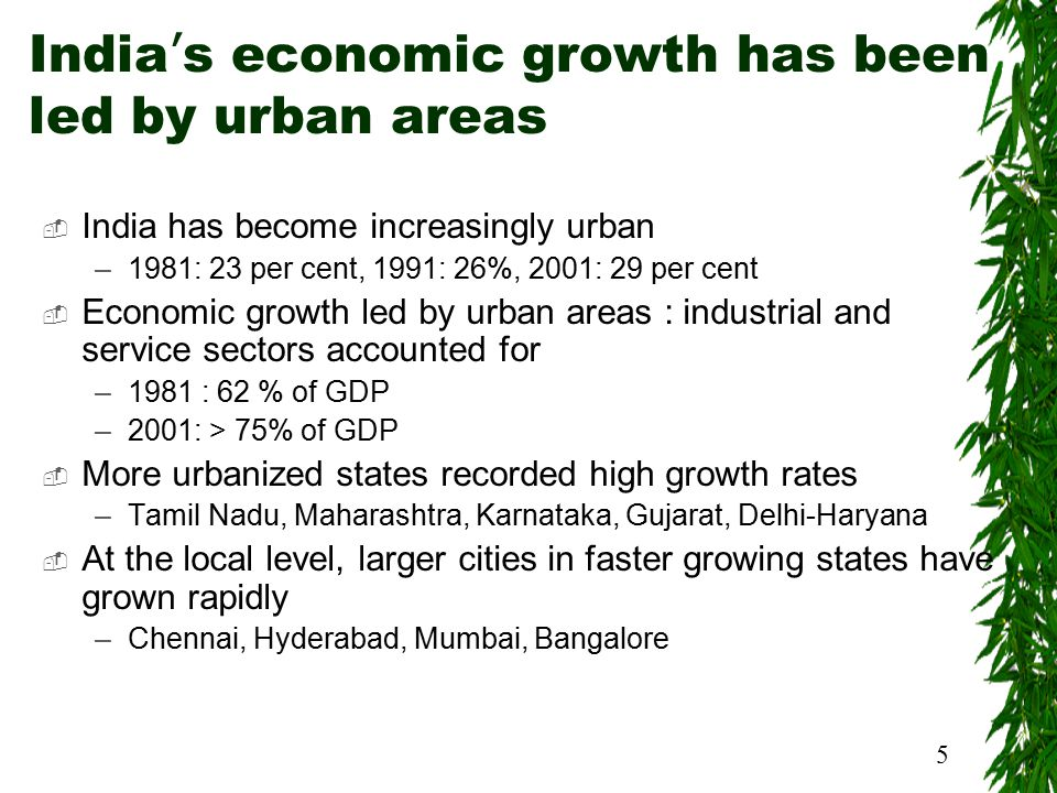 5 India ' s economic growth has been led by urban areas  India has become increasingly urban –1981: 23 per cent, 1991: 26%, 2001: 29 per cent  Economic growth led by urban areas : industrial and service sectors accounted for –1981 : 62 % of GDP –2001: > 75% of GDP  More urbanized states recorded high growth rates –Tamil Nadu, Maharashtra, Karnataka, Gujarat, Delhi-Haryana  At the local level, larger cities in faster growing states have grown rapidly –Chennai, Hyderabad, Mumbai, Bangalore