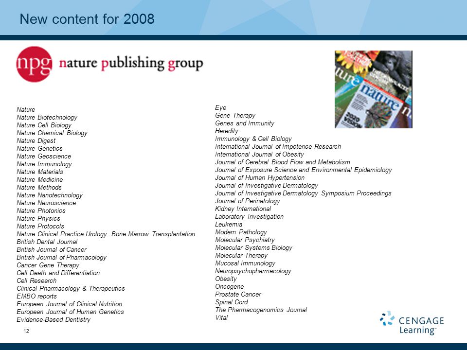 12 New content for 2008 Nature Nature Biotechnology Nature Cell Biology Nature Chemical Biology Nature Digest Nature Genetics Nature Geoscience Nature Immunology Nature Materials Nature Medicine Nature Methods Nature Nanotechnology Nature Neuroscience Nature Photonics Nature Physics Nature Protocols Nature Clinical Practice Urology Bone Marrow Transplantation British Dental Journal British Journal of Cancer British Journal of Pharmacology Cancer Gene Therapy Cell Death and Differentiation Cell Research Clinical Pharmacology & Therapeutics EMBO reports European Journal of Clinical Nutrition European Journal of Human Genetics Evidence-Based Dentistry Eye Gene Therapy Genes and Immunity Heredity Immunology & Cell Biology International Journal of Impotence Research International Journal of Obesity Journal of Cerebral Blood Flow and Metabolism Journal of Exposure Science and Environmental Epidemiology Journal of Human Hypertension Journal of Investigative Dermatology Journal of Investigative Dermatology Symposium Proceedings Journal of Perinatology Kidney International Laboratory Investigation Leukemia Modern Pathology Molecular Psychiatry Molecular Systems Biology Molecular Therapy Mucosal Immunology Neuropsychopharmacology Obesity Oncogene Prostate Cancer Spinal Cord The Pharmacogenomics Journal Vital