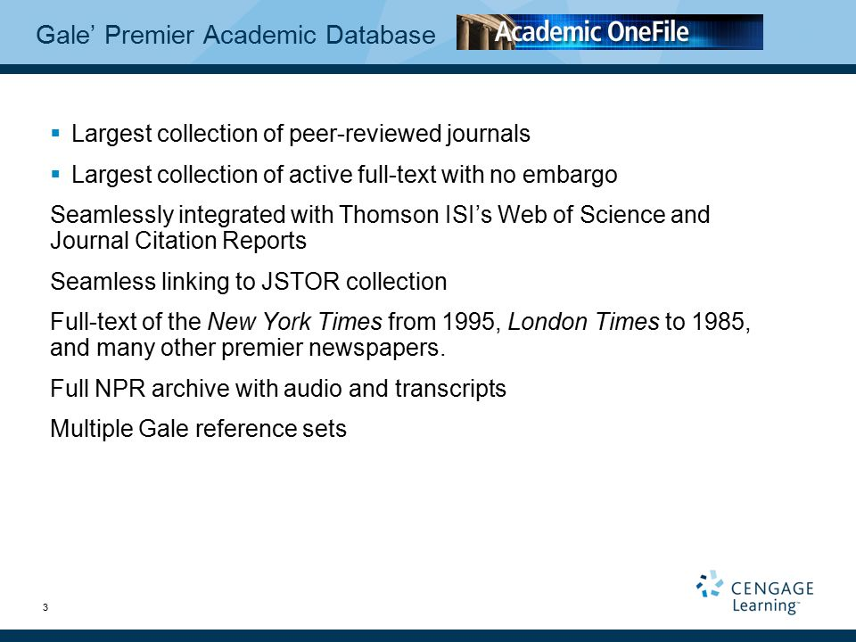 3 Gale' Premier Academic Database  Largest collection of peer-reviewed journals  Largest collection of active full-text with no embargo Seamlessly integrated with Thomson ISI's Web of Science and Journal Citation Reports Seamless linking to JSTOR collection Full-text of the New York Times from 1995, London Times to 1985, and many other premier newspapers.