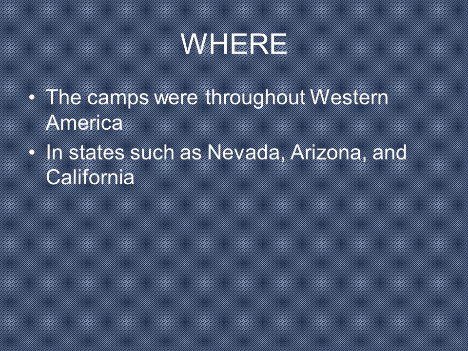 WHERE The camps were throughout Western America In states such as Nevada, Arizona, and California