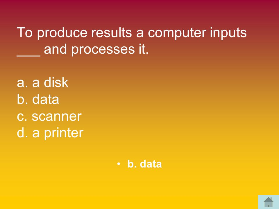 To produce results a computer inputs ___ and processes it.
