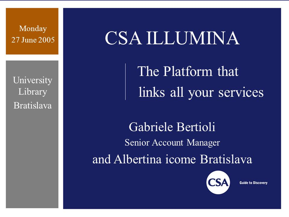 Monday 27 June 2005 University Library Bratislava CSA ILLUMINA The Platform that links all your services Gabriele Bertioli Senior Account Manager and Albertina icome Bratislava