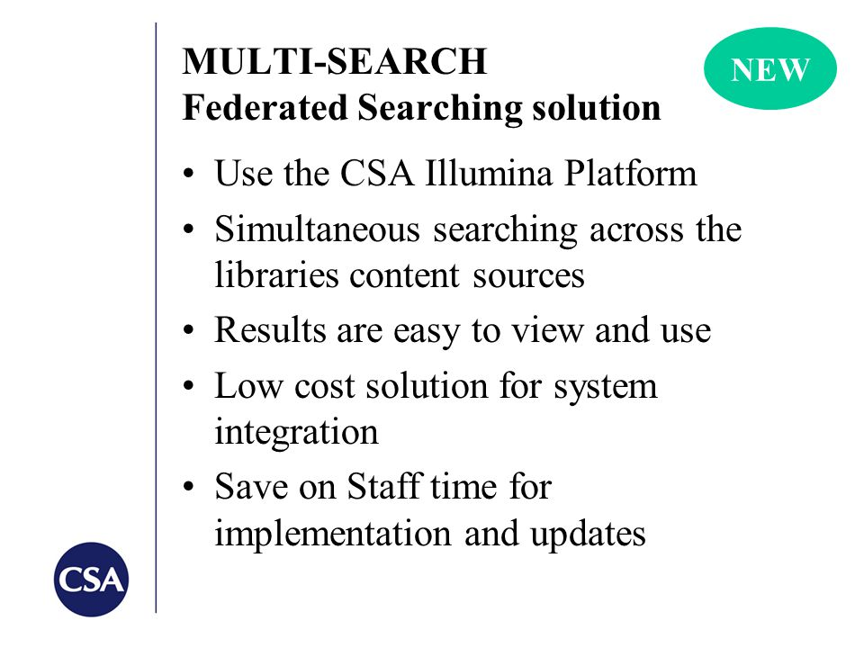 MULTI-SEARCH Federated Searching solution Use the CSA Illumina Platform Simultaneous searching across the libraries content sources Results are easy to view and use Low cost solution for system integration Save on Staff time for implementation and updates NEW