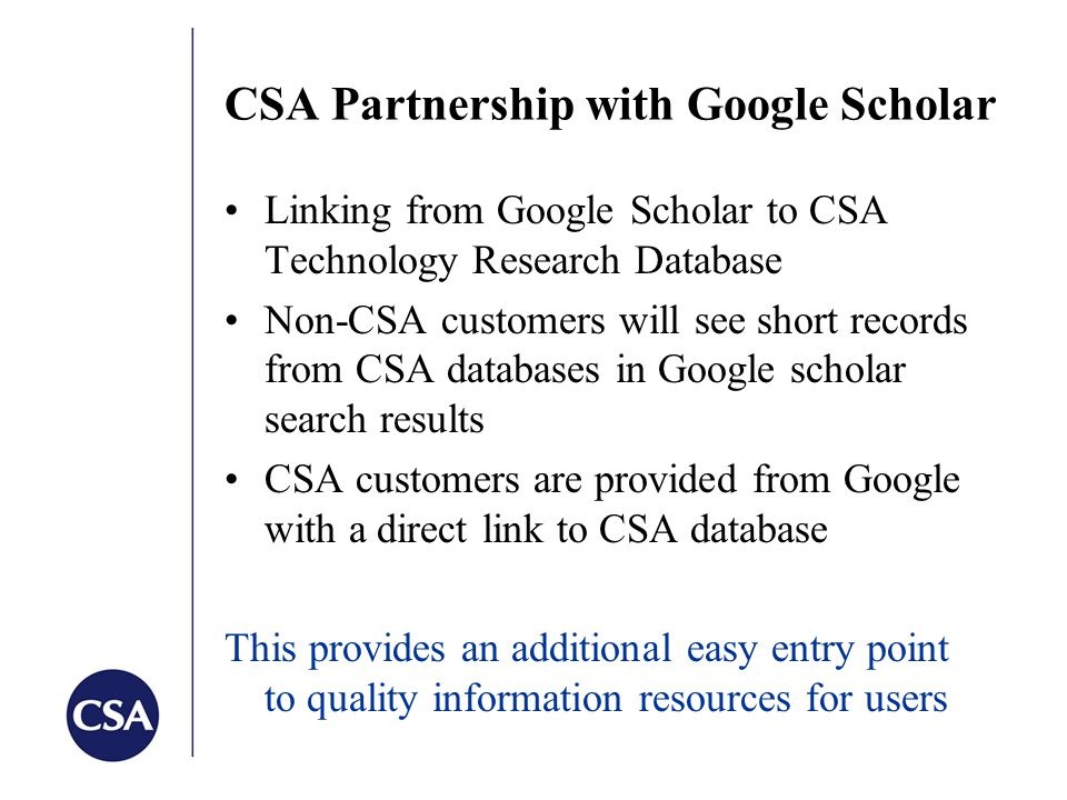CSA Partnership with Google Scholar Linking from Google Scholar to CSA Technology Research Database Non-CSA customers will see short records from CSA databases in Google scholar search results CSA customers are provided from Google with a direct link to CSA database This provides an additional easy entry point to quality information resources for users