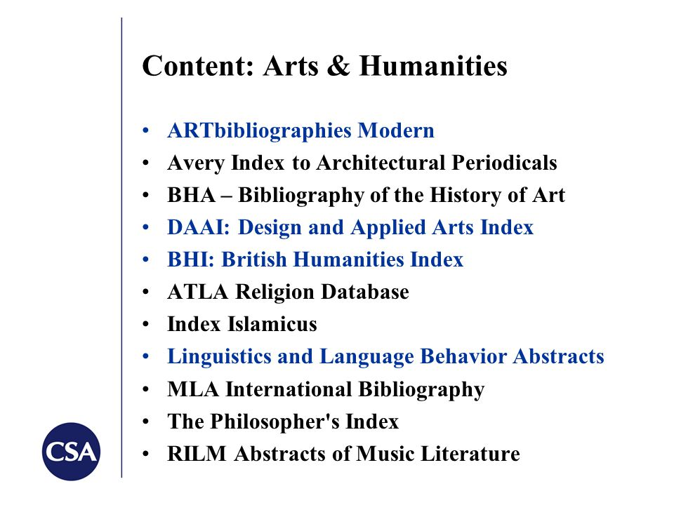 Content: Arts & Humanities ARTbibliographies Modern Avery Index to Architectural Periodicals BHA – Bibliography of the History of Art DAAI: Design and Applied Arts Index BHI: British Humanities Index ATLA Religion Database Index Islamicus Linguistics and Language Behavior Abstracts MLA International Bibliography The Philosopher s Index RILM Abstracts of Music Literature