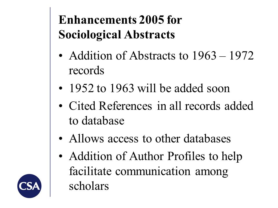 Enhancements 2005 for Sociological Abstracts Addition of Abstracts to 1963 – 1972 records 1952 to 1963 will be added soon Cited References in all records added to database Allows access to other databases Addition of Author Profiles to help facilitate communication among scholars