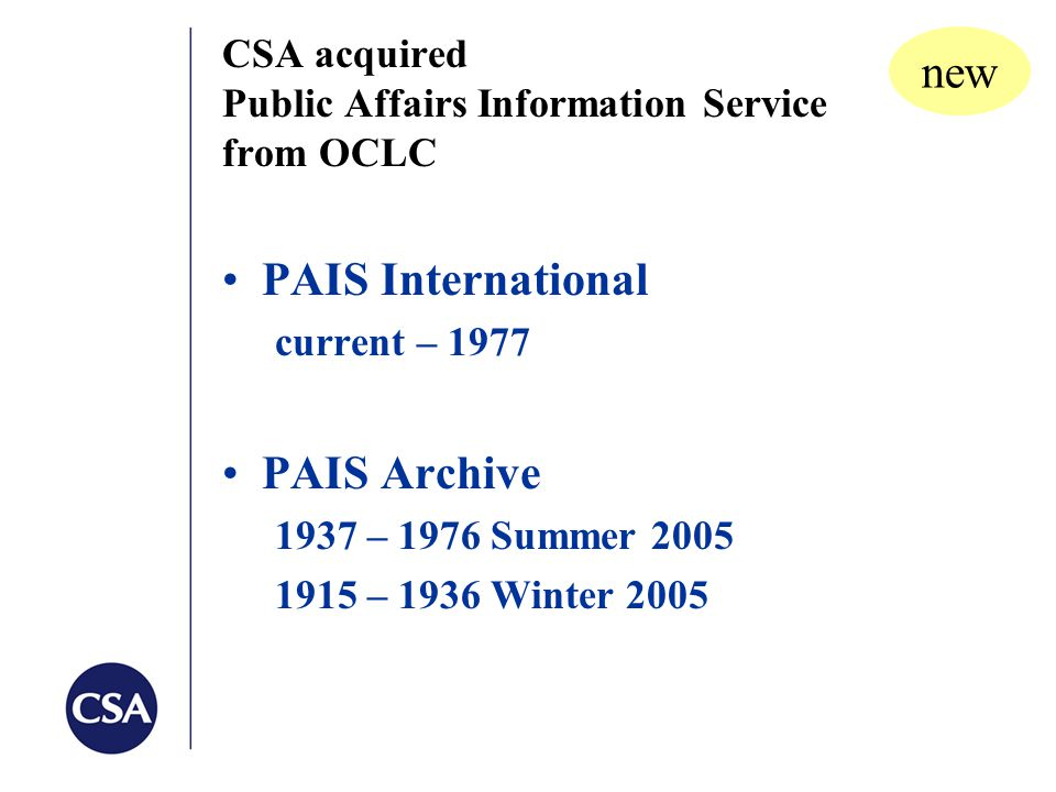 CSA acquired Public Affairs Information Service from OCLC PAIS International current – 1977 PAIS Archive 1937 – 1976 Summer 2005 1915 – 1936 Winter 2005 new