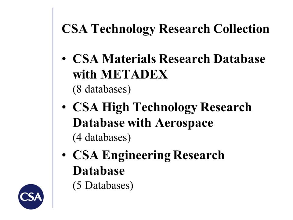 CSA Technology Research Collection CSA Materials Research Database with METADEX (8 databases) CSA High Technology Research Database with Aerospace (4 databases) CSA Engineering Research Database (5 Databases)