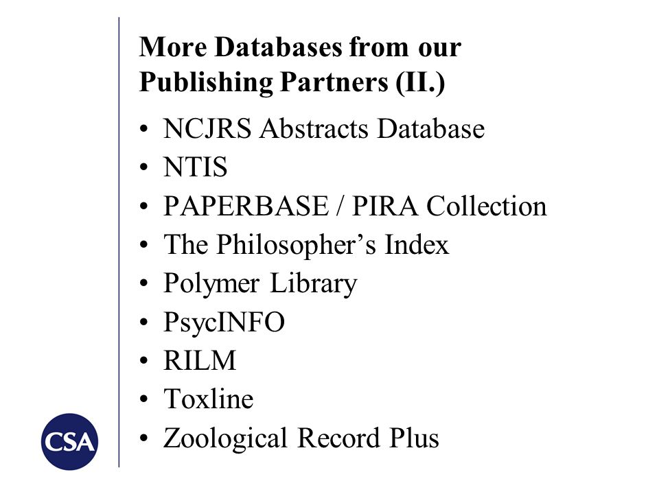 More Databases from our Publishing Partners (II.) NCJRS Abstracts Database NTIS PAPERBASE / PIRA Collection The Philosopher's Index Polymer Library PsycINFO RILM Toxline Zoological Record Plus