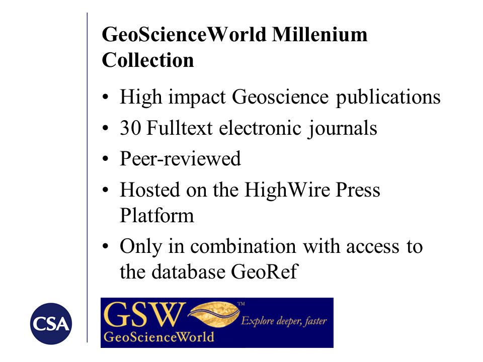GeoScienceWorld Millenium Collection High impact Geoscience publications 30 Fulltext electronic journals Peer-reviewed Hosted on the HighWire Press Platform Only in combination with access to the database GeoRef