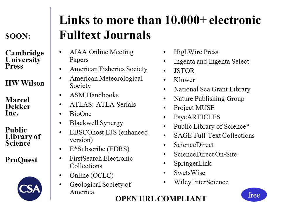 Links to more than 10.000+ electronic Fulltext Journals AIAA Online Meeting Papers American Fisheries Society American Meteorological Society ASM Handbooks ATLAS: ATLA Serials BioOne Blackwell Synergy EBSCOhost EJS (enhanced version) E*Subscribe (EDRS) FirstSearch Electronic Collections Online (OCLC) Geological Society of America HighWire Press Ingenta and Ingenta Select JSTOR Kluwer National Sea Grant Library Nature Publishing Group Project MUSE PsycARTICLES Public Library of Science* SAGE Full-Text Collections ScienceDirect ScienceDirect On-Site SpringerLink SwetsWise Wiley InterScience free OPEN URL COMPLIANT SOON: Cambridge University Press HW Wilson Marcel Dekker Inc.