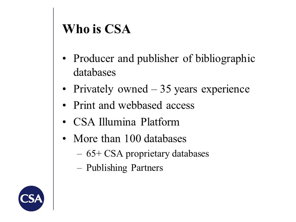 Who is CSA Producer and publisher of bibliographic databases Privately owned – 35 years experience Print and webbased access CSA Illumina Platform More than 100 databases –65+ CSA proprietary databases –Publishing Partners