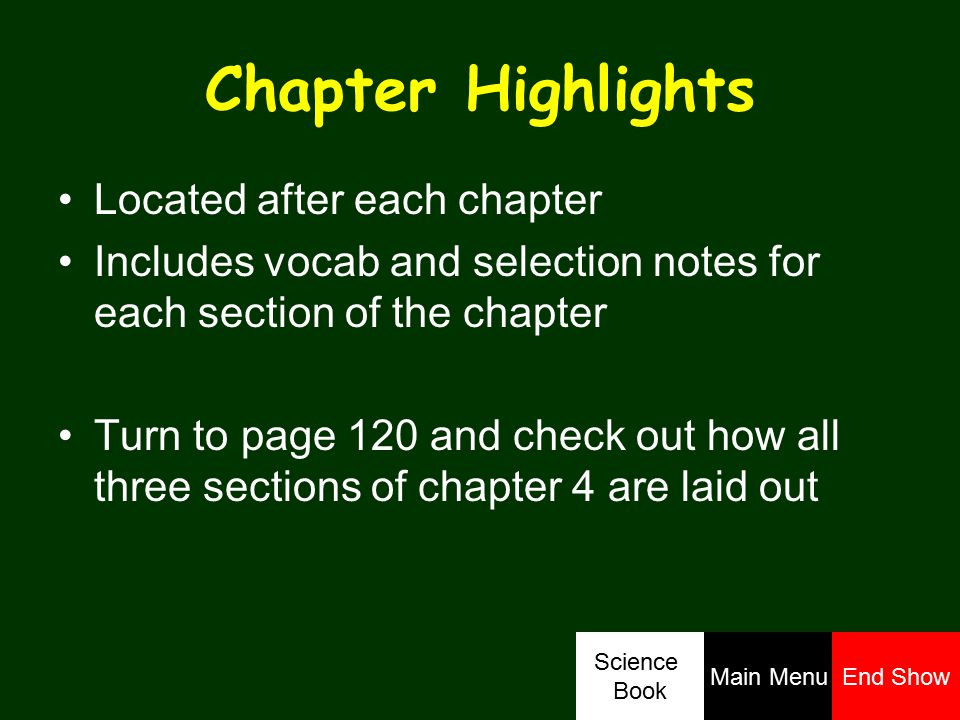 Chapter Highlights Located after each chapter Includes vocab and selection notes for each section of the chapter Turn to page 120 and check out how all three sections of chapter 4 are laid out Science Book Main MenuEnd Show