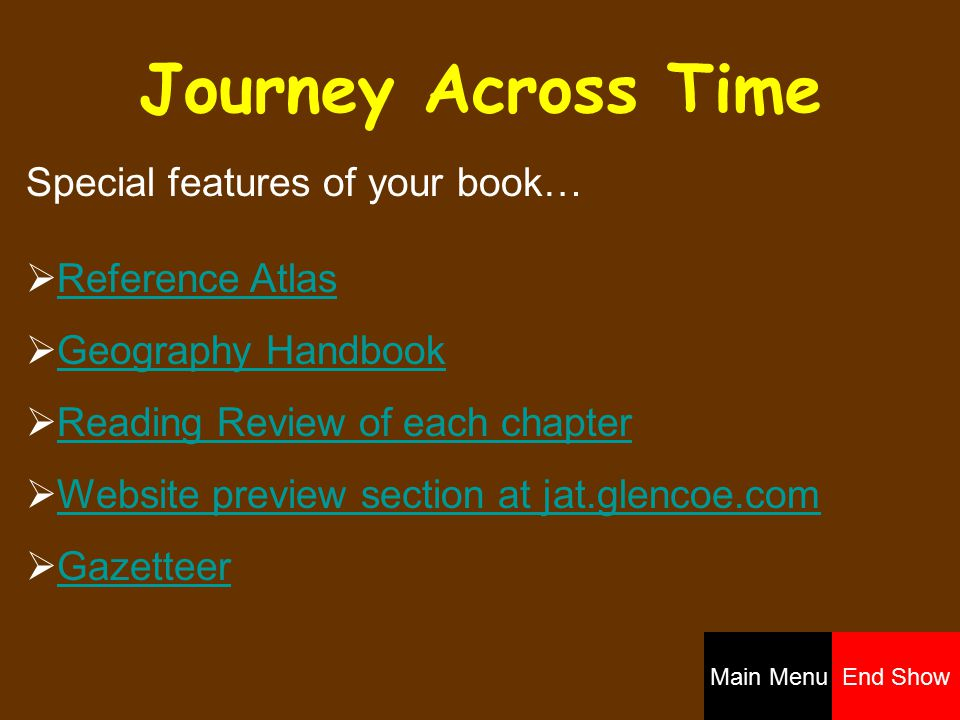 Journey Across Time Special features of your book…  Reference AtlasReference Atlas  Geography HandbookGeography Handbook  Reading Review of each chapterReading Review of each chapter  Website preview section at jat.glencoe.comWebsite preview section at jat.glencoe.com  GazetteerGazetteer Main MenuEnd Show