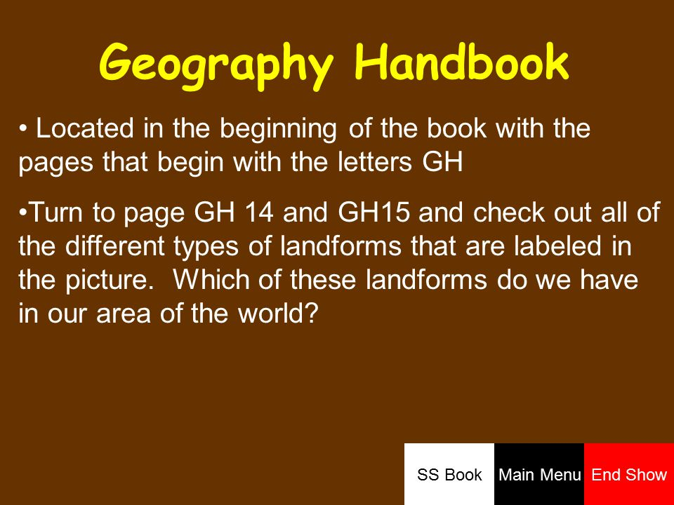 Geography Handbook Located in the beginning of the book with the pages that begin with the letters GH Turn to page GH 14 and GH15 and check out all of