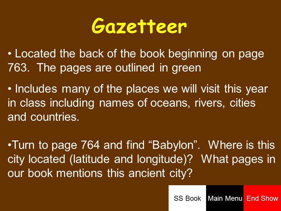 Gazetteer Located the back of the book beginning on page 763. The pages are outlined in green Includes many of the places we will visit this year in c