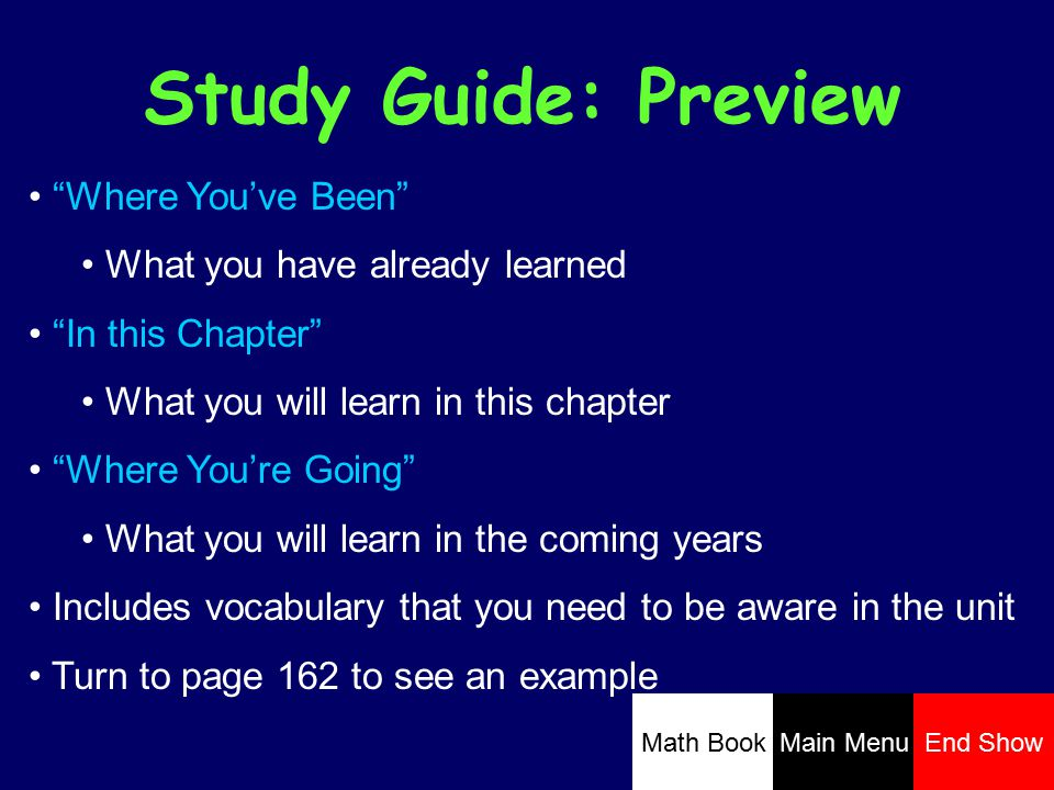 Study Guide: Preview Where You've Been What you have already learned In this Chapter What you will learn in this chapter Where You're Going What you will learn in the coming years Includes vocabulary that you need to be aware in the unit Turn to page 162 to see an example Math BookMain MenuEnd Show