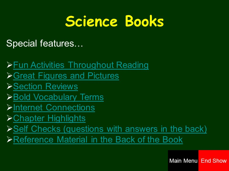 Science Books Special features…  Fun Activities Throughout ReadingFun Activities Throughout Reading  Great Figures and PicturesGreat Figures and Pictures  Section ReviewsSection Reviews  Bold Vocabulary TermsBold Vocabulary Terms  Internet ConnectionsInternet Connections  Chapter HighlightsChapter Highlights  Self Checks (questions with answers in the back)Self Checks (questions with answers in the back)  Reference Material in the Back of the BookReference Material in the Back of the Book Main MenuEnd Show