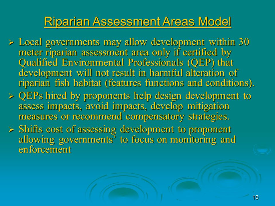 10 Riparian Assessment Areas Model  Local governments may allow development within 30 meter riparian assessment area only if certified by Qualified Environmental Professionals (QEP) that development will not result in harmful alteration of riparian fish habitat (features functions and conditions).