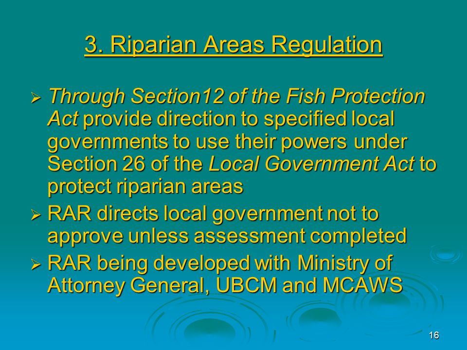 16 3. Riparian Areas Regulation  Through Section12 of the Fish Protection Act provide direction to specified local governments to use their powers un