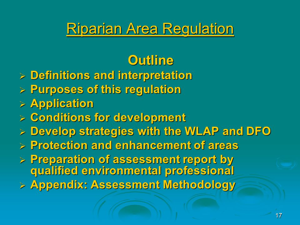 17 Riparian Area Regulation Outline  Definitions and interpretation  Purposes of this regulation  Application  Conditions for development  Develop strategies with the WLAP and DFO  Protection and enhancement of areas  Preparation of assessment report by qualified environmental professional  Appendix: Assessment Methodology