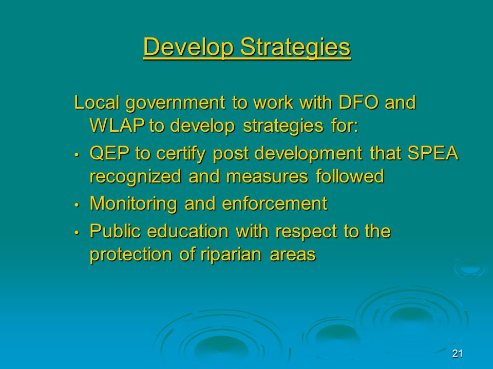 21 Develop Strategies Local government to work with DFO and WLAP to develop strategies for: QEP to certify post development that SPEA recognized and measures followed QEP to certify post development that SPEA recognized and measures followed Monitoring and enforcement Monitoring and enforcement Public education with respect to the protection of riparian areas Public education with respect to the protection of riparian areas