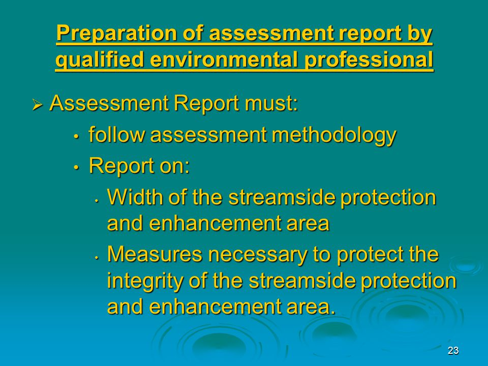 23 Preparation of assessment report by qualified environmental professional  Assessment Report must: follow assessment methodology follow assessment methodology Report on: Report on: Width of the streamside protection and enhancement area Width of the streamside protection and enhancement area Measures necessary to protect the integrity of the streamside protection and enhancement area.