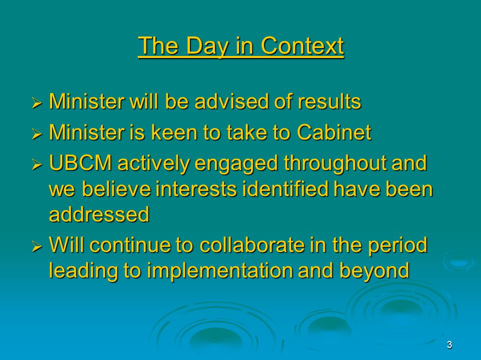 3 The Day in Context  Minister will be advised of results  Minister is keen to take to Cabinet  UBCM actively engaged throughout and we believe interests identified have been addressed  Will continue to collaborate in the period leading to implementation and beyond