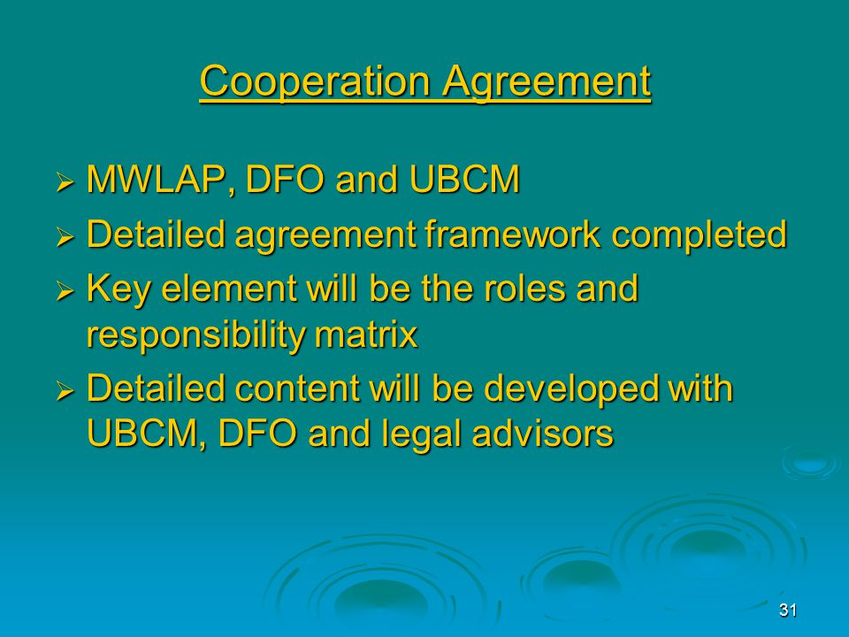 31 Cooperation Agreement  MWLAP, DFO and UBCM  Detailed agreement framework completed  Key element will be the roles and responsibility matrix  Detailed content will be developed with UBCM, DFO and legal advisors