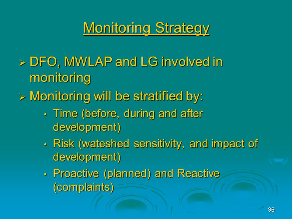 36 Monitoring Strategy  DFO, MWLAP and LG involved in monitoring  Monitoring will be stratified by: Time (before, during and after development) Time (before, during and after development) Risk (wateshed sensitivity, and impact of development) Risk (wateshed sensitivity, and impact of development) Proactive (planned) and Reactive (complaints) Proactive (planned) and Reactive (complaints)