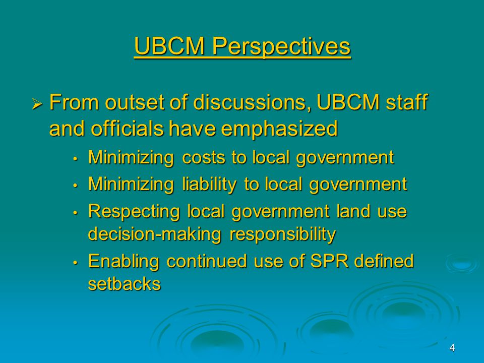 4 UBCM Perspectives  From outset of discussions, UBCM staff and officials have emphasized Minimizing costs to local government Minimizing costs to local government Minimizing liability to local government Minimizing liability to local government Respecting local government land use decision-making responsibility Respecting local government land use decision-making responsibility Enabling continued use of SPR defined setbacks Enabling continued use of SPR defined setbacks