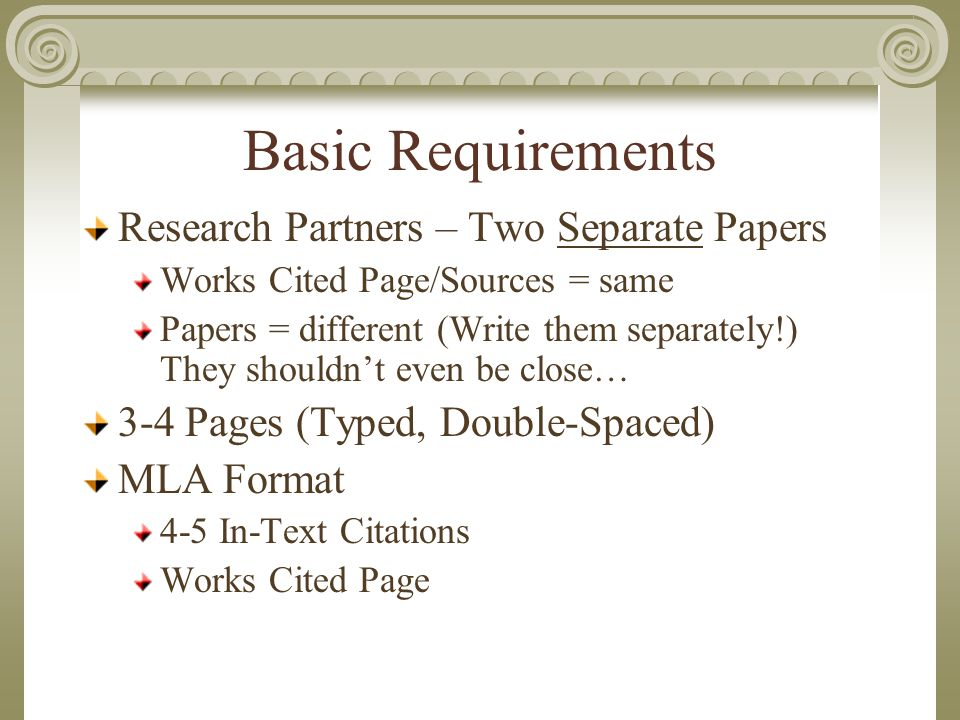 Basic Requirements Research Partners – Two Separate Papers Works Cited Page/Sources = same Papers = different (Write them separately!) They shouldn't even be close… 3-4 Pages (Typed, Double-Spaced) MLA Format 4-5 In-Text Citations Works Cited Page