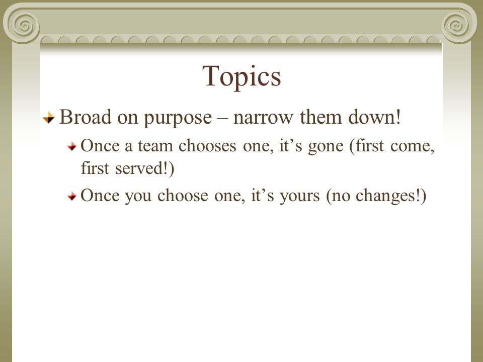 Topics Broad on purpose – narrow them down.