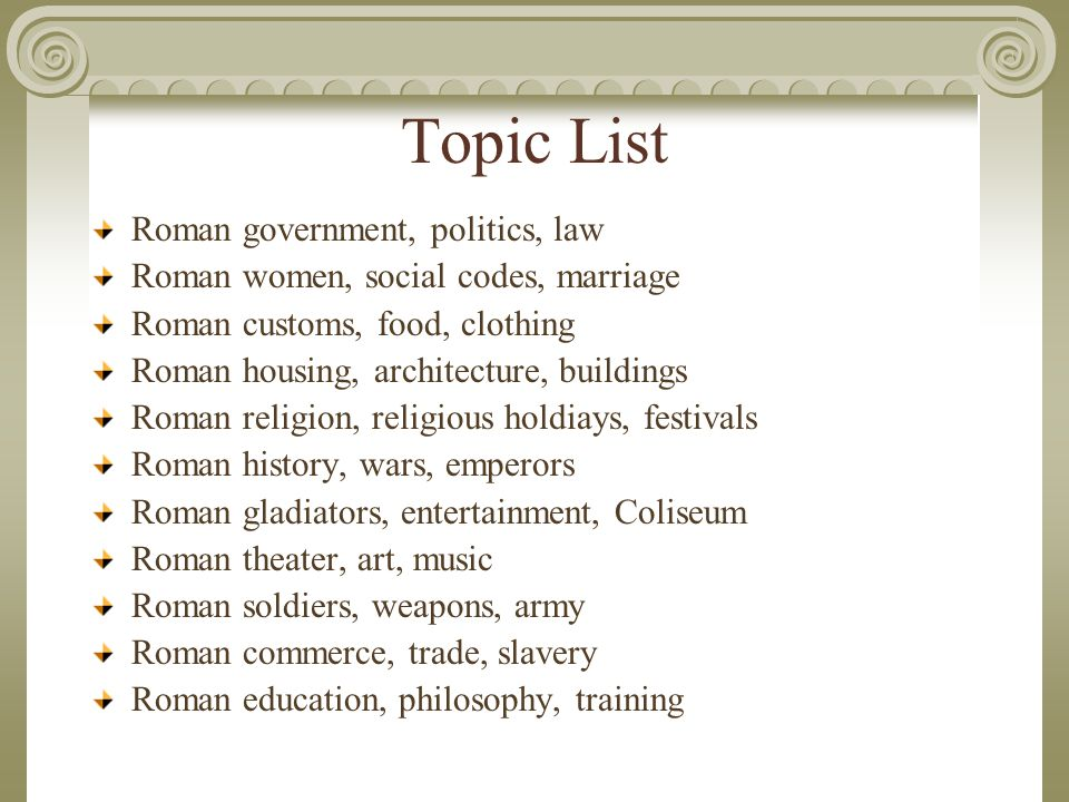 Topic List Roman government, politics, law Roman women, social codes, marriage Roman customs, food, clothing Roman housing, architecture, buildings Roman religion, religious holdiays, festivals Roman history, wars, emperors Roman gladiators, entertainment, Coliseum Roman theater, art, music Roman soldiers, weapons, army Roman commerce, trade, slavery Roman education, philosophy, training