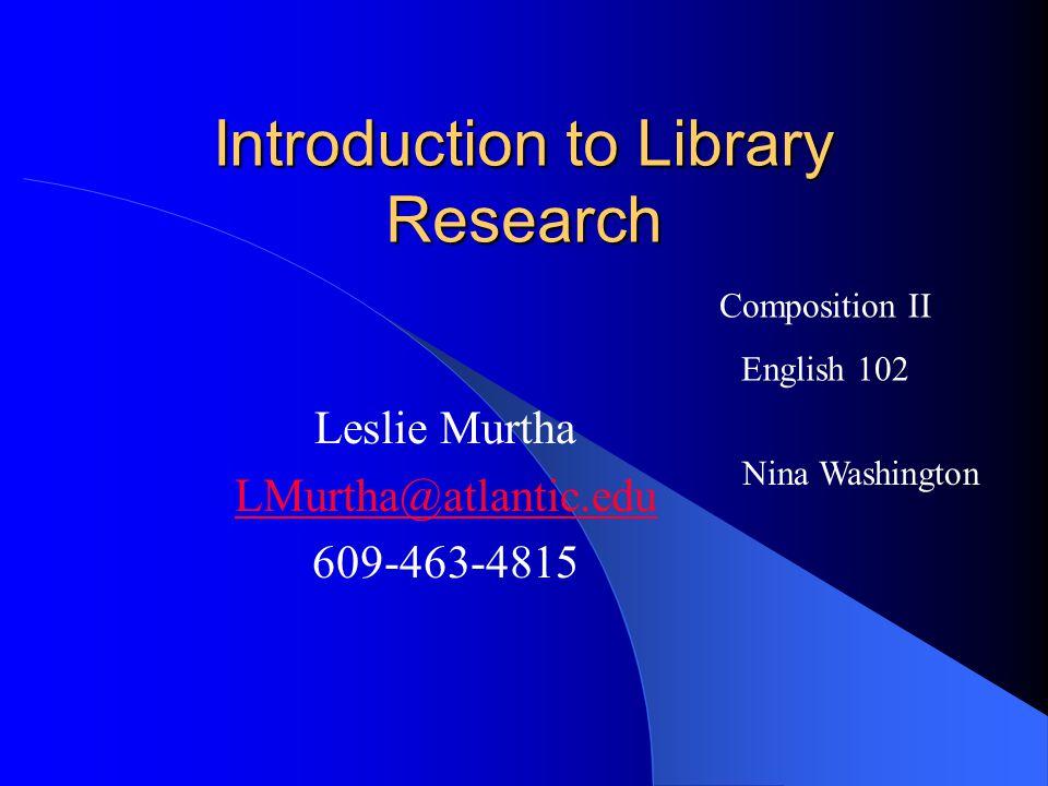 Introduction to Library Research Leslie Murtha LMurtha@atlantic.edu 609-463-4815 Composition II English 102 Nina Washington