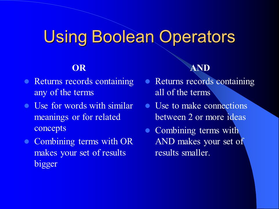 Using Boolean Operators OR Returns records containing any of the terms Use for words with similar meanings or for related concepts Combining terms with OR makes your set of results bigger AND Returns records containing all of the terms Use to make connections between 2 or more ideas Combining terms with AND makes your set of results smaller.