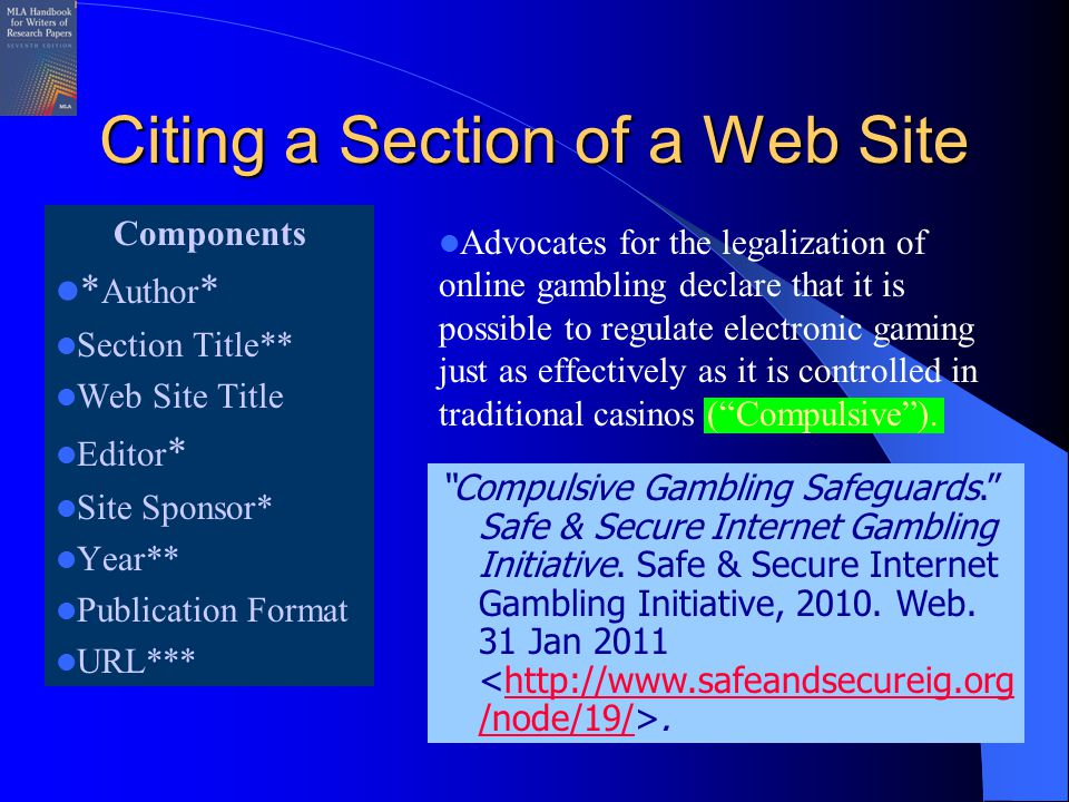 Citing a Section of a Web Site Components * Author * Section Title** Web Site Title Editor * Site Sponsor* Year** Publication Format URL*** Advocates for the legalization of online gambling declare that it is possible to regulate electronic gaming just as effectively as it is controlled in traditional casinos ( Compulsive ).