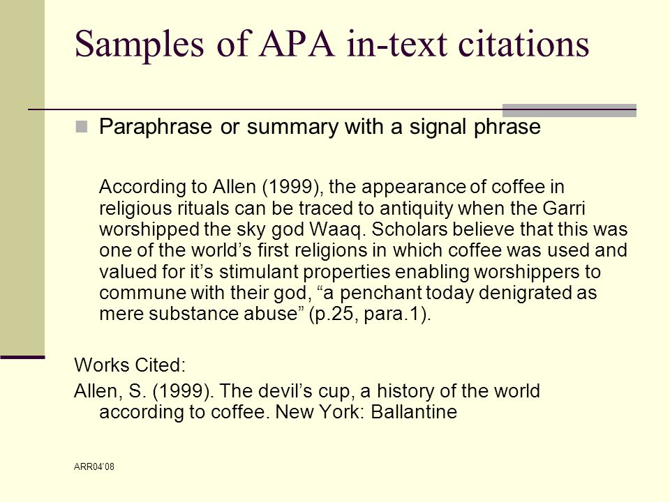 ARR04 08 Samples of APA in-text citations Paraphrase or summary with a signal phrase According to Allen (1999), the appearance of coffee in religious rituals can be traced to antiquity when the Garri worshipped the sky god Waaq.