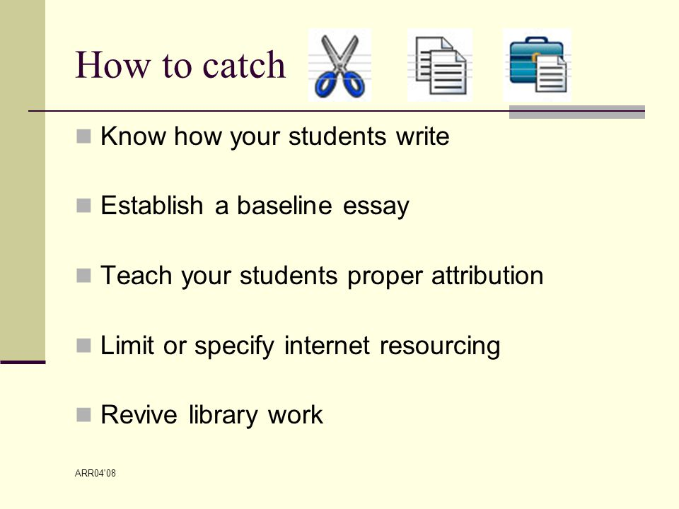 ARR04 08 How to catch Know how your students write Establish a baseline essay Teach your students proper attribution Limit or specify internet resourcing Revive library work